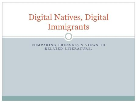 COMPARING PRENSKEY'S VIEWS TO RELATED LITERATURE. Digital Natives, Digital Immigrants.