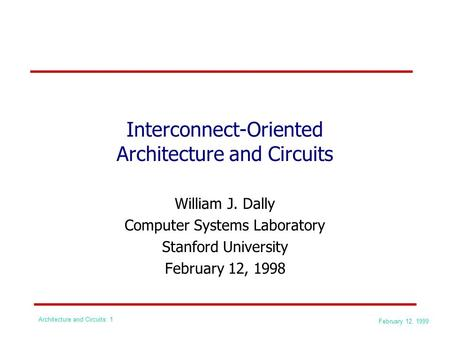 February 12, 1999 Architecture and Circuits: 1 Interconnect-Oriented Architecture and Circuits William J. Dally Computer Systems Laboratory Stanford University.