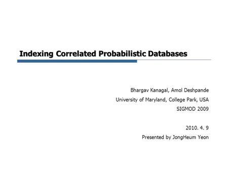Indexing Correlated Probabilistic Databases Bhargav Kanagal, Amol Deshpande University of Maryland, College Park, USA SIGMOD 2009 2010. 4. 9 Presented.