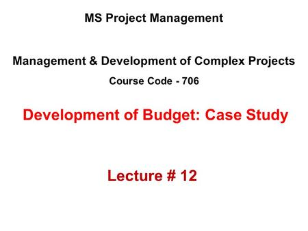 Management & Development of Complex Projects Course Code - 706 MS Project Management Development of Budget: Case Study Lecture # 12.
