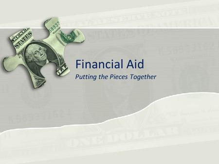 Financial Aid Putting the Pieces Together. What is Financial Aid Money to help you pay for education related expenses Can come in a variety of forms –Grants.