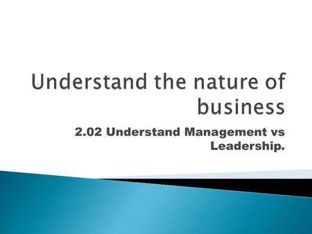 2.02 Understand Management vs Leadership..  Management is the process of accomplishing the goals of an organization through the effective use of people.