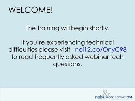 & WELCOME! The training will begin shortly. If you're experiencing technical difficulties please visit - noi12.co/OnyC98 to read frequently asked webinar.