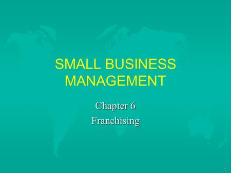 1 SMALL BUSINESS MANAGEMENT Chapter 6 Franchising.