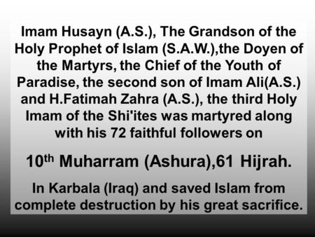 Imam Husayn (A.S.), The Grandson of the Holy Prophet of Islam (S.A.W.),the Doyen of the Martyrs, the Chief of the Youth of Paradise, the second son of.