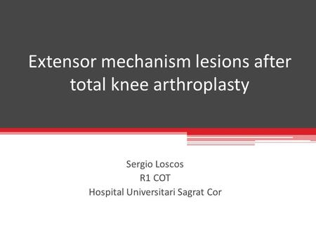 Extensor mechanism lesions after total knee arthroplasty Sergio Loscos R1 COT Hospital Universitari Sagrat Cor.