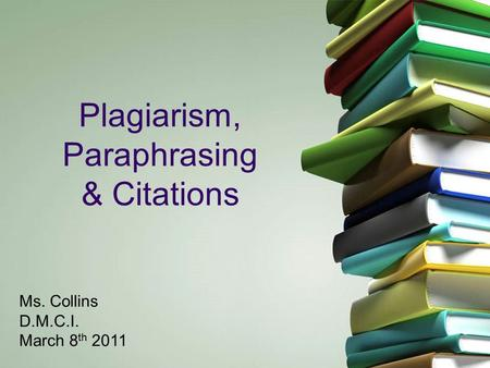 11 Plagiarism, Paraphrasing & Citations Ms. Collins D.M.C.I. March 8 th 2011.