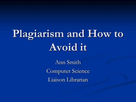 Plagiarism and How to Avoid it Ann Smith Computer Science Liaison Librarian.
