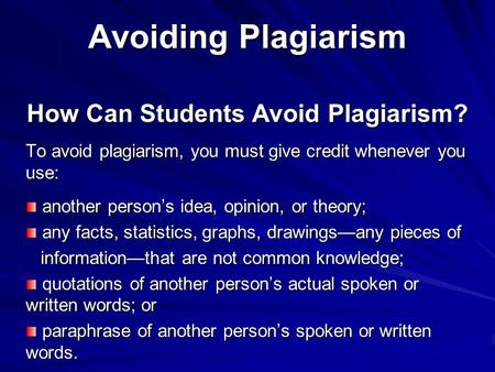 Avoiding Plagiarism How Can Students Avoid Plagiarism? To avoid plagiarism, you must give credit whenever you use: another person's idea, opinion, or theory;