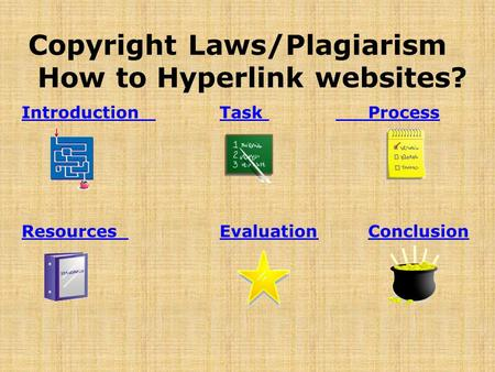 Introduction Introduction Task ProcessTask Process Resources Resources EvaluationConclusionEvaluationConclusion Copyright Laws/Plagiarism How to Hyperlink.