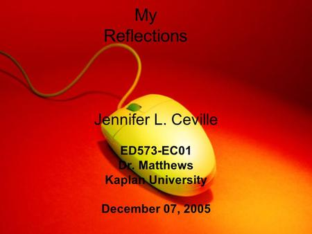 My Reflections Jennifer L. Ceville ED573-EC01 Dr. Matthews Kaplan University December 07, 2005.
