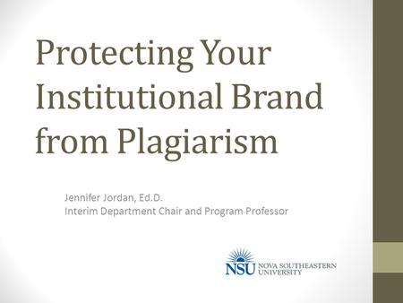 Protecting Your Institutional Brand from Plagiarism Jennifer Jordan, Ed.D. Interim Department Chair and Program Professor.