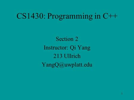 1 CS1430: Programming in C++ Section 2 Instructor: Qi Yang 213 Ullrich