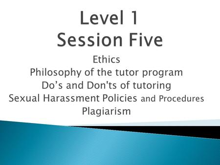 Ethics Philosophy of the tutor program Do's and Don'ts of tutoring Sexual Harassment Policies and Procedures Plagiarism.