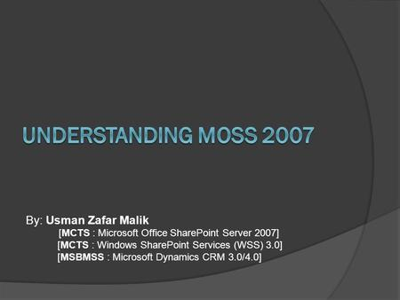 By: Usman Zafar Malik [MCTS : Microsoft Office SharePoint Server 2007] [MCTS : Windows SharePoint Services (WSS) 3.0] [MSBMSS : Microsoft Dynamics CRM.