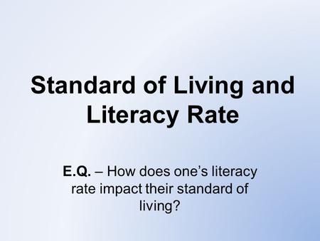 Standard of Living and Literacy Rate E.Q. – How does one's literacy rate impact their standard of living?