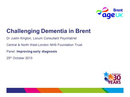Challenging Dementia in Brent Dr Justin Kington, Locum Consultant Psychiatrist Central & North West London NHS Foundation Trust Panel: Improving early.