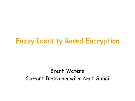 Fuzzy Identity Based Encryption Brent Waters Current Research with Amit Sahai.