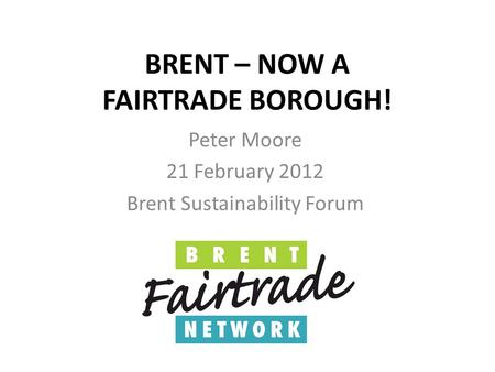 BRENT – NOW A FAIRTRADE BOROUGH! Peter Moore 21 February 2012 Brent Sustainability Forum.