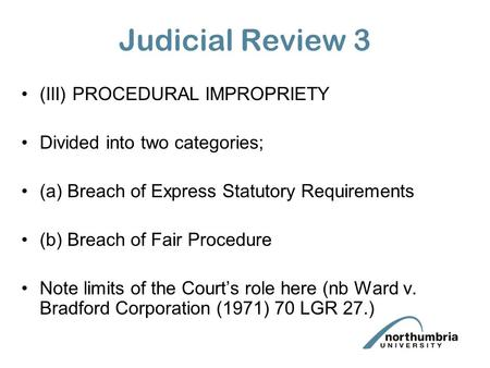 Judicial Review 3 (III) PROCEDURAL IMPROPRIETY Divided into two categories; (a) Breach of Express Statutory Requirements (b) Breach of Fair Procedure Note.