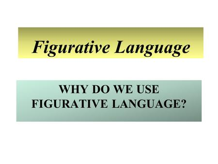 WHY DO WE USE FIGURATIVE LANGUAGE? Figurative Language.