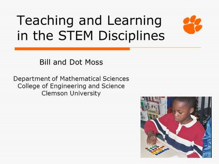 Teaching and Learning in the STEM Disciplines Bill and Dot Moss Department of Mathematical Sciences College of Engineering and Science Clemson University.