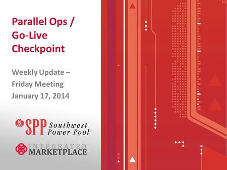 Parallel Ops / Go-Live Checkpoint Weekly Update – Friday Meeting January 17, 2014.