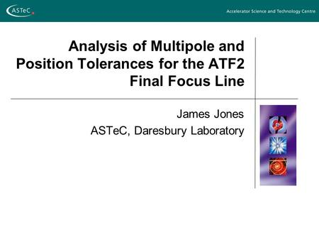 Analysis of Multipole and Position Tolerances for the ATF2 Final Focus Line James Jones ASTeC, Daresbury Laboratory.