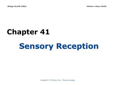 Copyright © 2005 Brooks/Cole — Thomson Learning Biology, Seventh Edition Solomon Berg Martin Chapter 41 Sensory Reception.