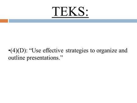 "TEKS: (4)(D): ""Use effective strategies to organize and outline presentations."""