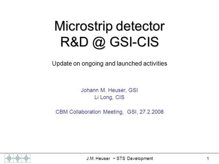 1 J.M. Heuser − STS Development Microstrip detector GSI-CIS Johann M. Heuser, GSI Li Long, CIS CBM Collaboration Meeting, GSI, 27.2.2008 Update on.