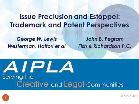 John B. Pegram Fish & Richardson P.C. Issue Preclusion and Estoppel: Trademark and Patent Perspectives 1 © AIPLA 2015 George W. Lewis Westerman, Hattori.