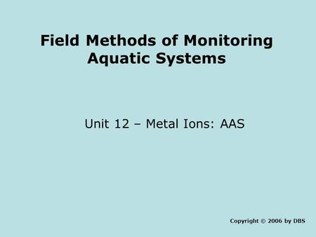 Field Methods of Monitoring Aquatic Systems Unit 12 – Metal Ions: AAS Copyright © 2006 by DBS.