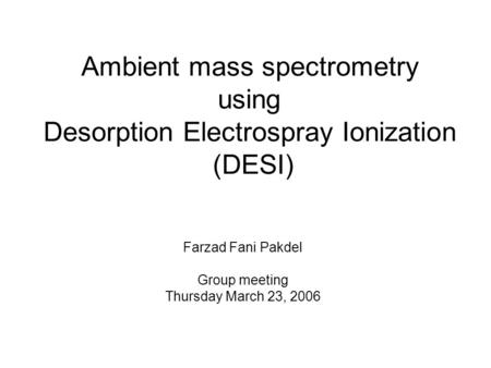 Ambient mass spectrometry using Desorption Electrospray Ionization (DESI) Farzad Fani Pakdel Group meeting Thursday March 23, 2006.