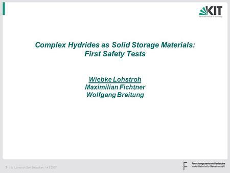 1 | W. Lohstroh |San Sebastian | 14.9.2007 Complex Hydrides as Solid Storage Materials: First Safety Tests Wiebke Lohstroh Maximilian Fichtner Wolfgang.