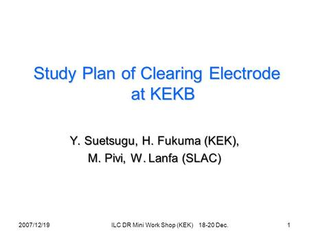 Study Plan of Clearing Electrode at KEKB Y. Suetsugu, H. Fukuma (KEK), M. Pivi, W. Lanfa (SLAC) 2007/12/191 ILC DR Mini Work Shop (KEK) 18-20 Dec.