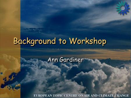 EUROPEAN TOPIC CENTRE ON AIR AND CLIMATE CHANGE Background to Workshop Ann Gardiner.