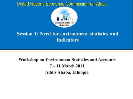 African Centre for Statistics United Nations Economic Commission for Africa Session 1: Need for environment statistics and Indicators Workshop on Environment.