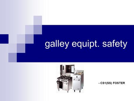 Galley equipt. safety - CS1(SS) FOSTER. Learning Objectives Be able to visually identify galley equipment Understand how to safely operate all galley.