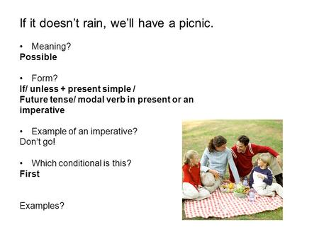 If it doesn't rain, we'll have a picnic. Meaning? Possible Form? If/ unless + present simple / Future tense/ modal verb in present or an imperative Example.