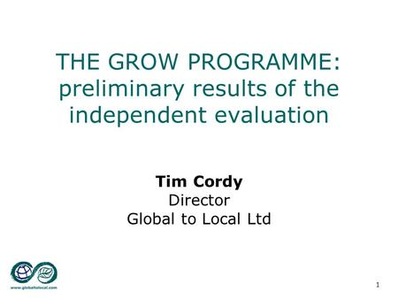 GROW conference 20-Jun-07 Tim Cordy: EVALUATION AND THE FUTURE 1 THE GROW PROGRAMME: preliminary results of the independent evaluation Tim Cordy Director.