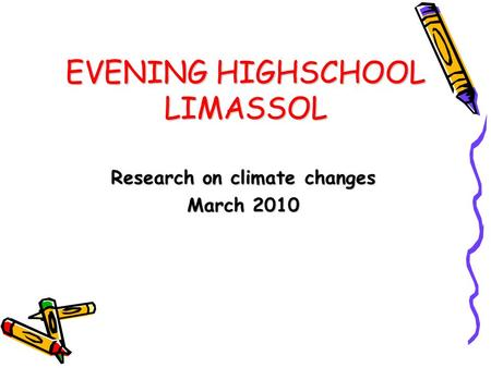 EVENING HIGHSCHOOL LIMASSOL Research on climate changes March 2010.