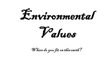 Environmental Values Where do you fit on this earth?