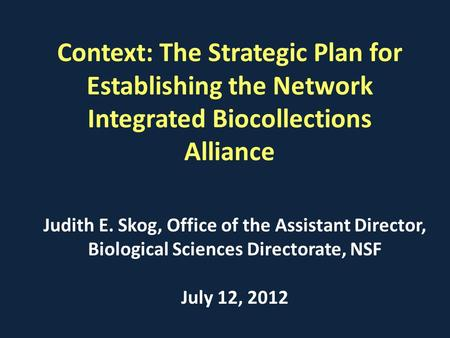 Context: The Strategic Plan for Establishing the Network Integrated Biocollections Alliance Judith E. Skog, Office of the Assistant Director, Biological.