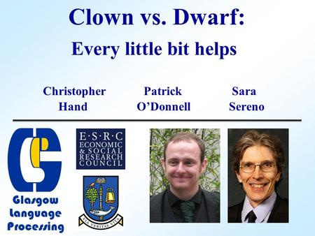 Clown vs. Dwarf: Christopher Patrick Sara Hand O'DonnellSereno Every little bit helps Glasgow Language Processing.