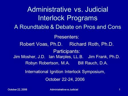 October 22, 2006Administrative vs Judicial1 Administrative vs. Judicial Interlock Programs A Roundtable & Debate on Pros and Cons Presenters: Robert Voas,