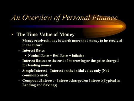 An Overview of Personal Finance The Time Value of Money –Money received today is worth more that money to be received in the future –Interest Rates Nominal.
