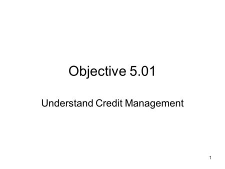 Objective 5.01 Understand Credit Management 1. Main Types of Credit What is credit? –Credit is an agreement to obtain money, goods or services now in.