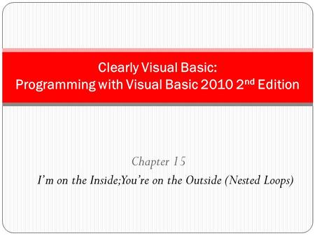 Chapter 15 I'm on the Inside; You're on the Outside (Nested Loops) Clearly Visual Basic: Programming with Visual Basic 2010 2 nd Edition.