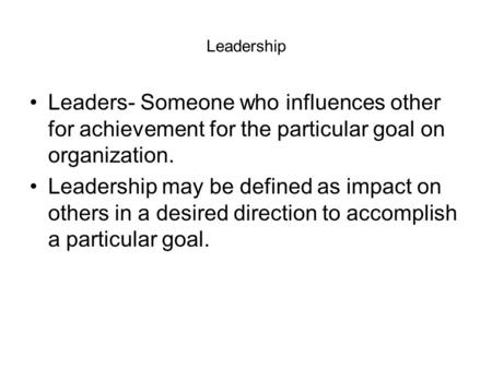 Leadership Leaders- Someone who influences other for achievement for the particular goal on organization. Leadership may be defined as impact on others.